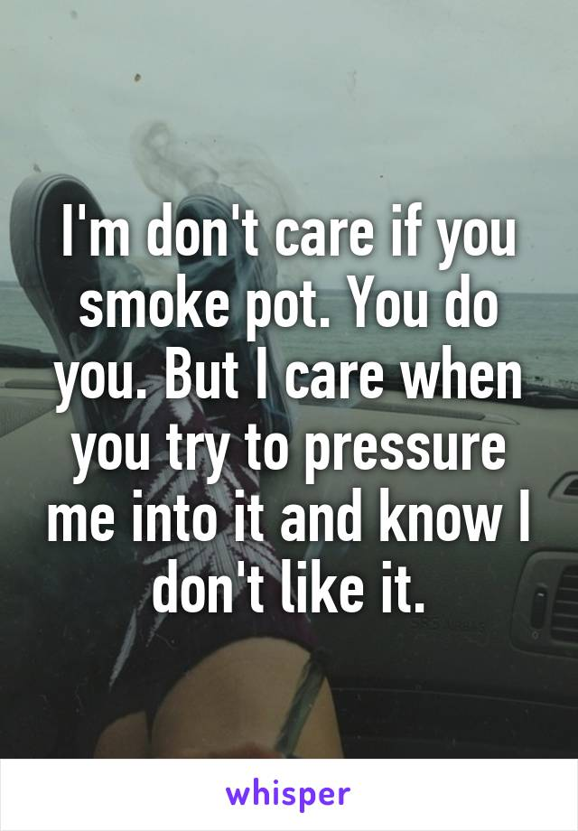 I'm don't care if you smoke pot. You do you. But I care when you try to pressure me into it and know I don't like it.
