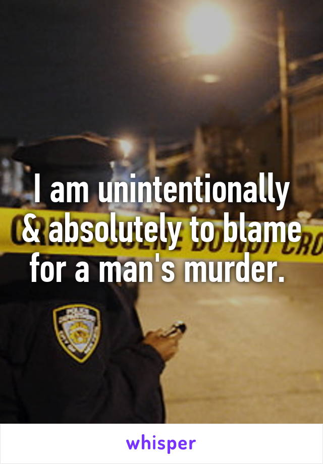 I am unintentionally & absolutely to blame for a man's murder.