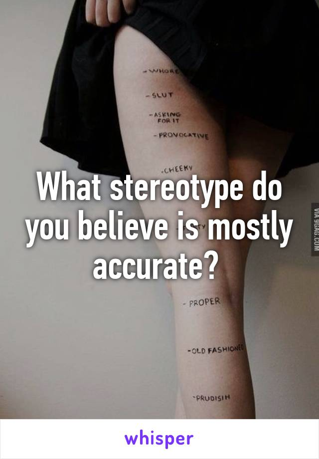 What stereotype do you believe is mostly accurate?