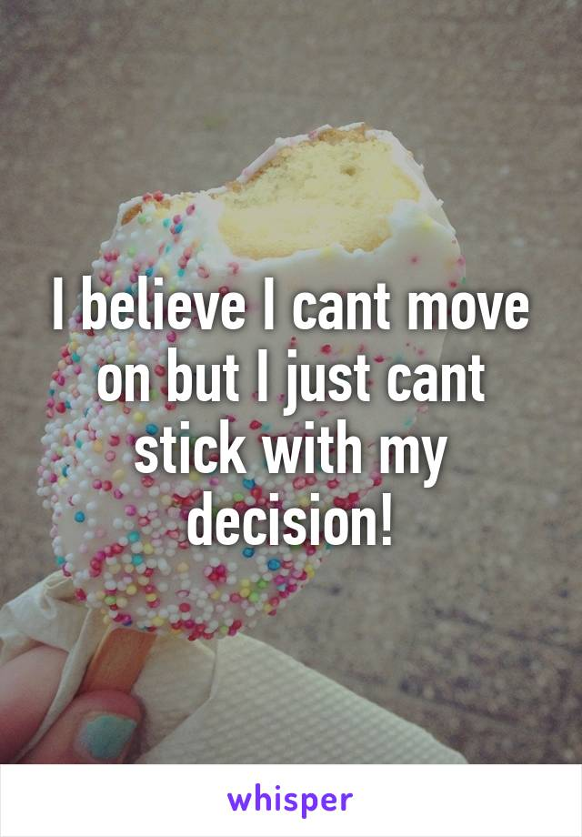 I believe I cant move on but I just cant stick with my decision!
