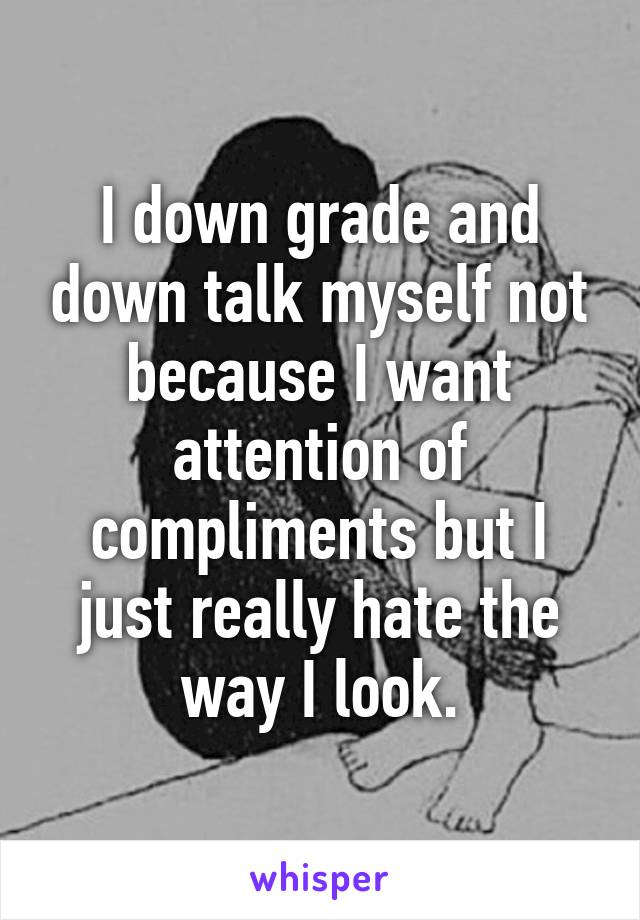 I down grade and down talk myself not because I want attention of compliments but I just really hate the way I look.