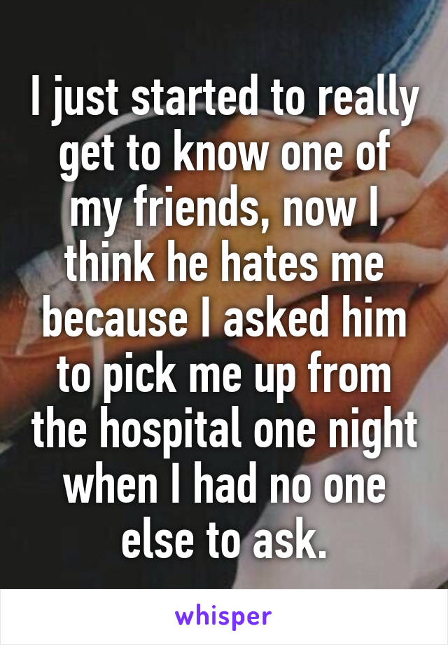I just started to really get to know one of my friends, now I think he hates me because I asked him to pick me up from the hospital one night when I had no one else to ask.