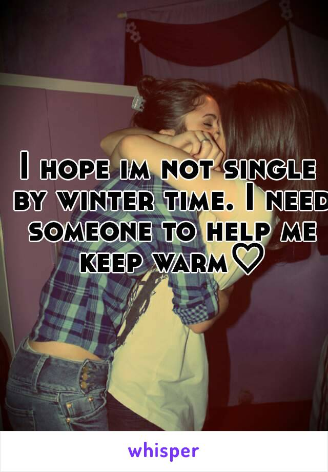 I hope im not single by winter time. I need someone to help me keep warm♡
