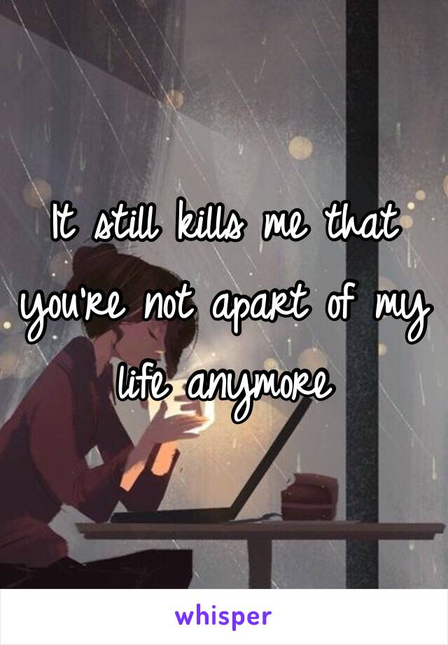 It still kills me that you're not apart of my life anymore