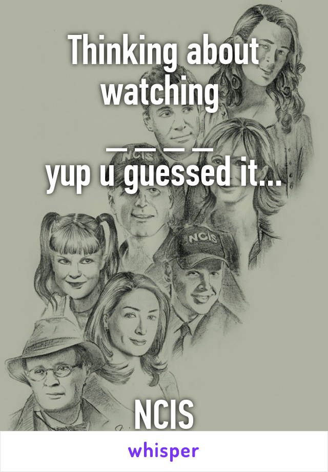 Thinking about watching  _ _ _ _  yup u guessed it...      NCIS