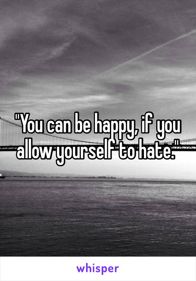 """""""You can be happy, if you allow yourself to hate."""""""