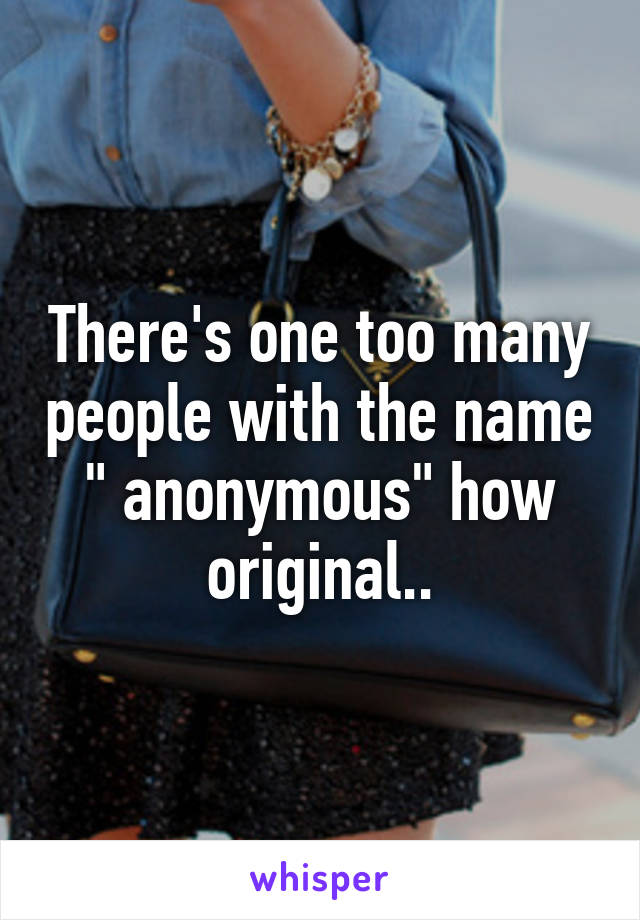 """There's one too many people with the name """" anonymous"""" how original.."""