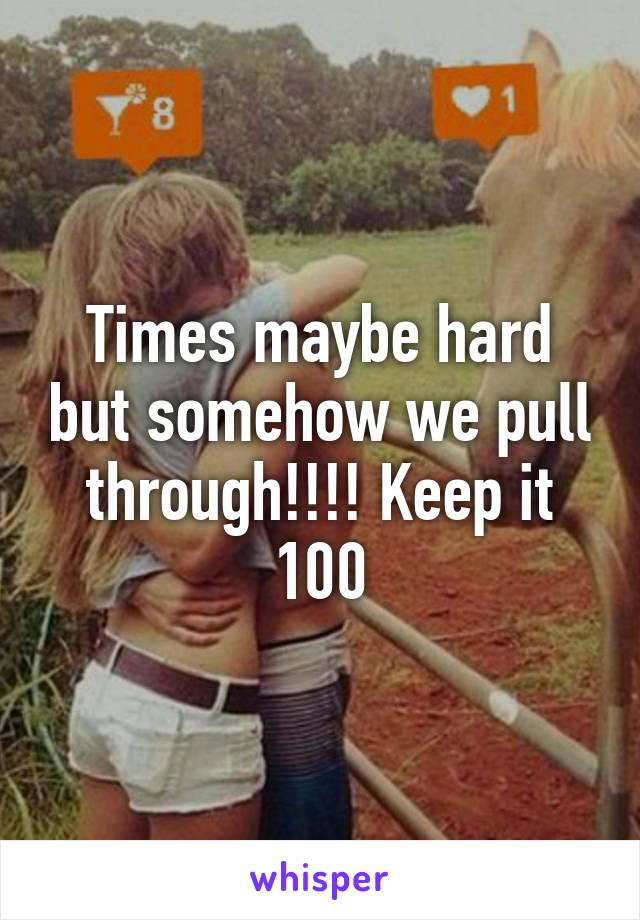 Times maybe hard but somehow we pull through!!!! Keep it 100