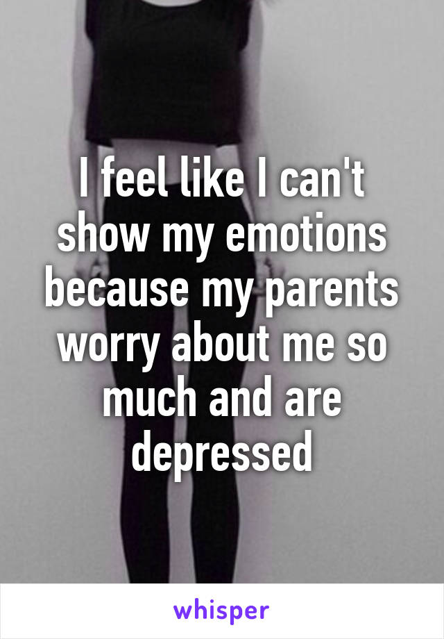 I feel like I can't show my emotions because my parents worry about me so much and are depressed