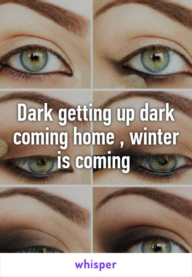 Dark getting up dark coming home , winter is coming