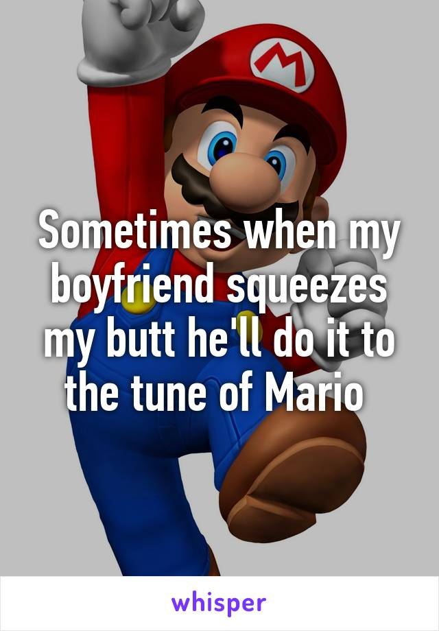 Sometimes when my boyfriend squeezes my butt he'll do it to the tune of Mario