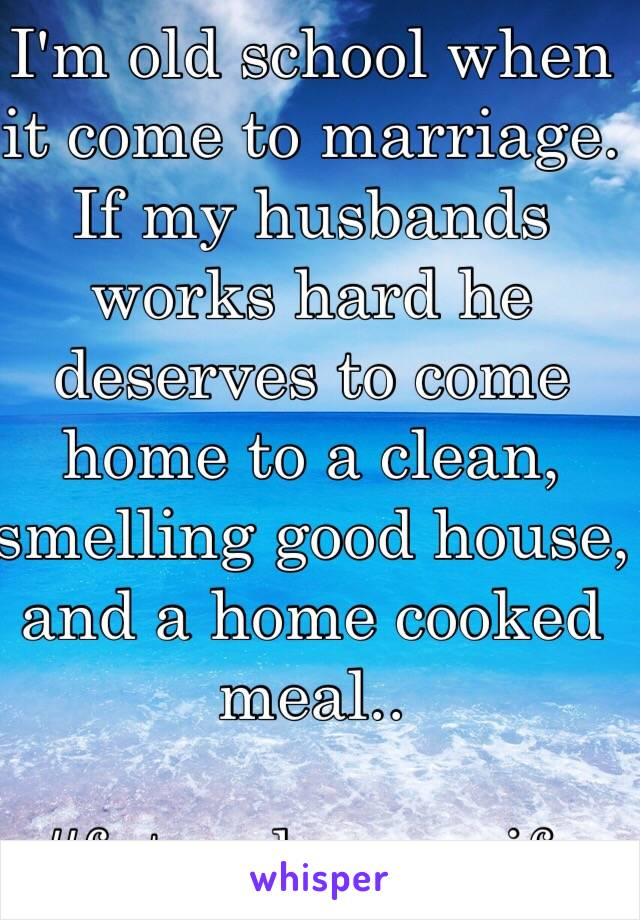 I'm old school when it come to marriage. If my husbands works hard he deserves to come home to a clean, smelling good house, and a home cooked meal..   #futurehousewife