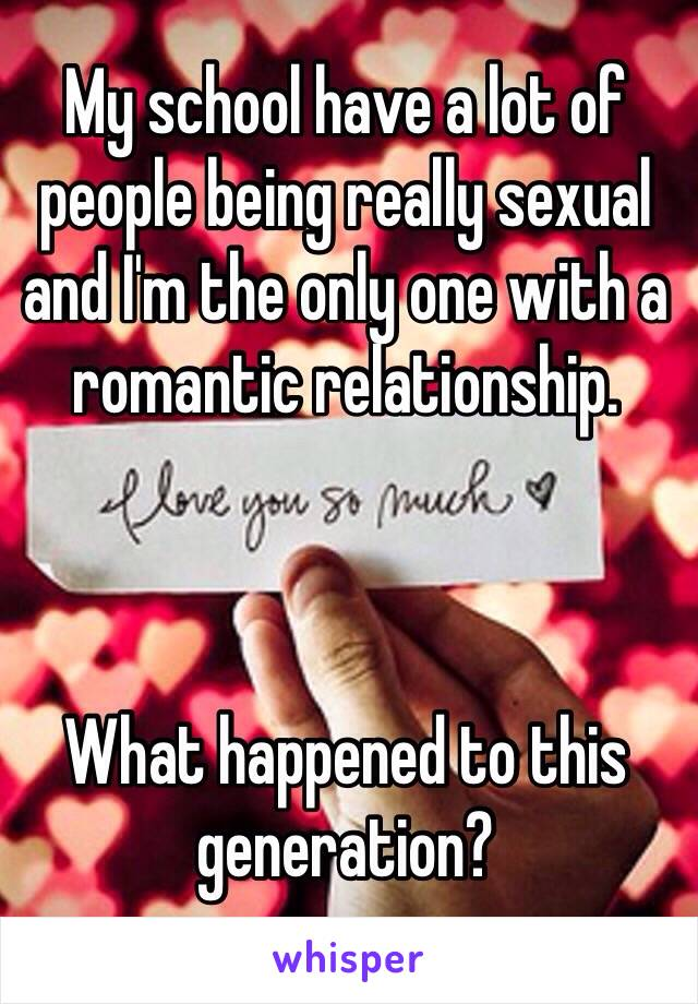My school have a lot of people being really sexual and I'm the only one with a romantic relationship.     What happened to this generation?