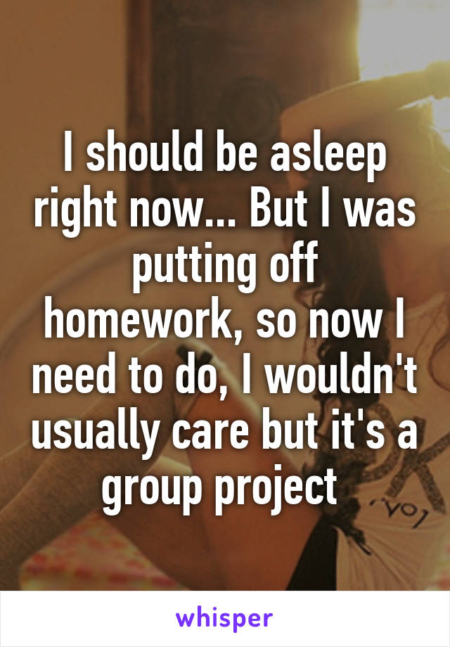 I should be asleep right now... But I was putting off homework, so now I need to do, I wouldn't usually care but it's a group project