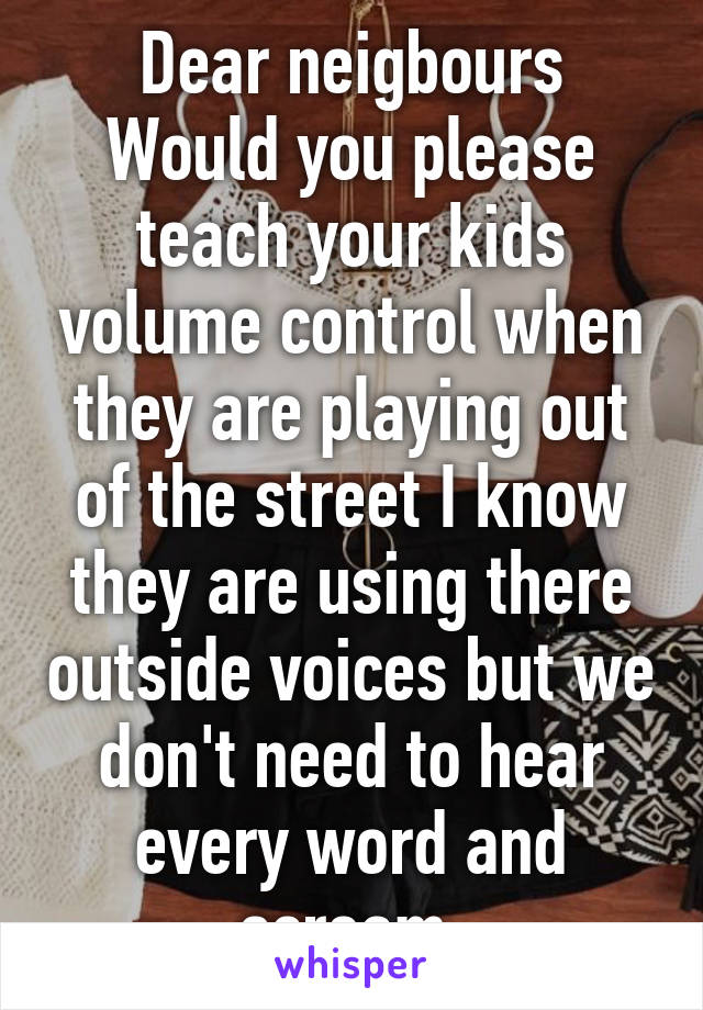Dear neigbours Would you please teach your kids volume control when they are playing out of the street I know they are using there outside voices but we don't need to hear every word and scream