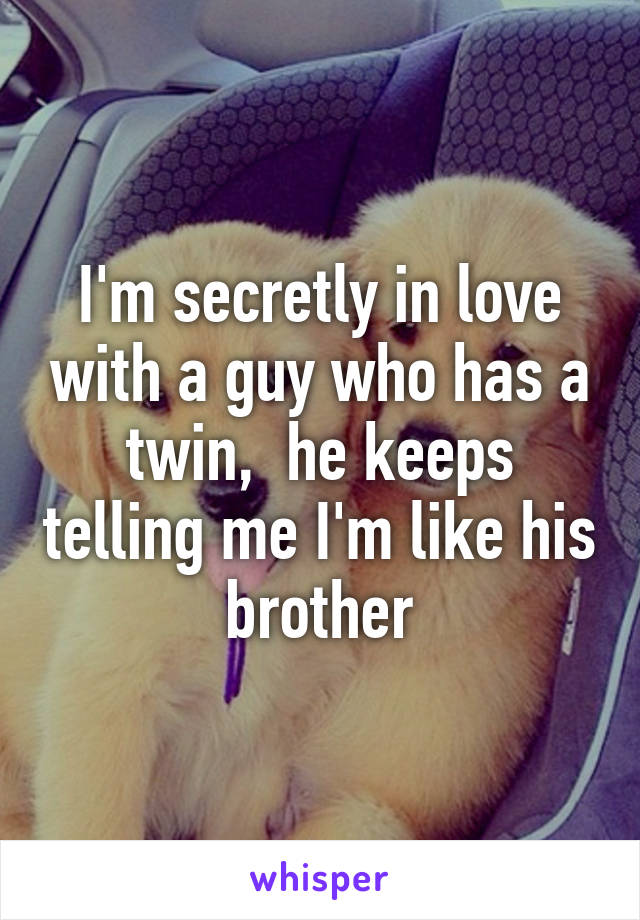 I'm secretly in love with a guy who has a twin,  he keeps telling me I'm like his brother
