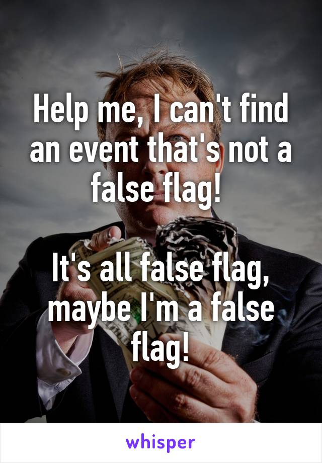 Help me, I can't find an event that's not a false flag!   It's all false flag, maybe I'm a false flag!