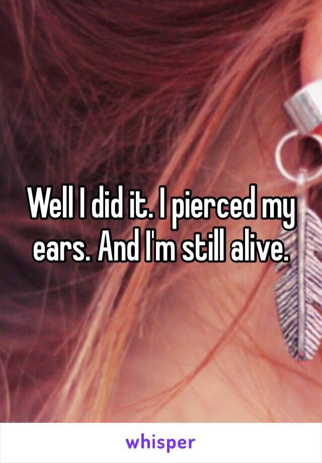 Well I did it. I pierced my ears. And I'm still alive.