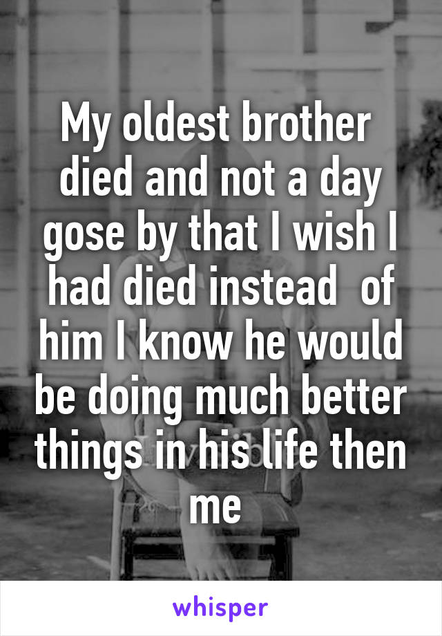 My oldest brother  died and not a day gose by that I wish I had died instead  of him I know he would be doing much better things in his life then me
