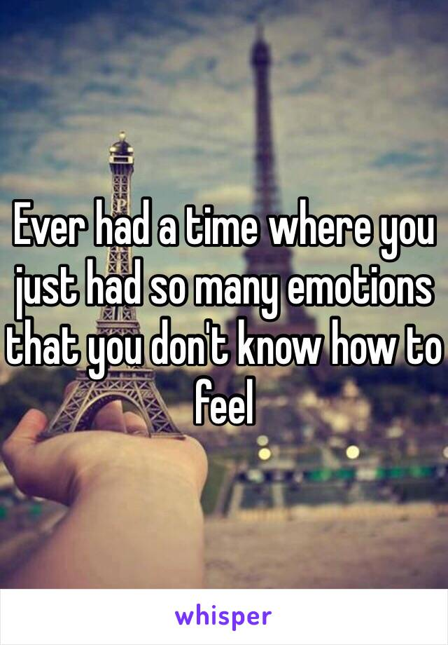 Ever had a time where you just had so many emotions that you don't know how to feel
