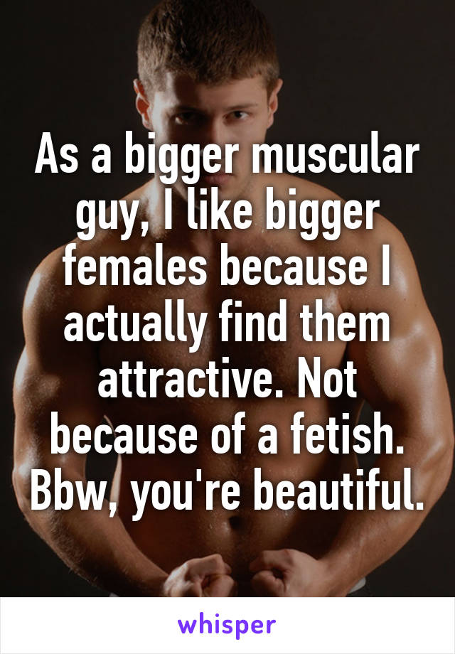 As a bigger muscular guy, I like bigger females because I actually find them attractive. Not because of a fetish. Bbw, you're beautiful.