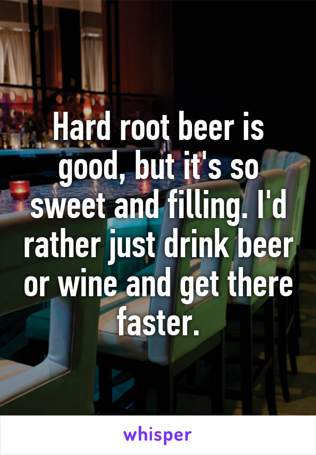 Hard root beer is good, but it's so sweet and filling. I'd rather just drink beer or wine and get there faster.