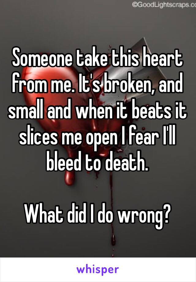Someone take this heart from me. It's broken, and small and when it beats it slices me open I fear I'll bleed to death.   What did I do wrong?