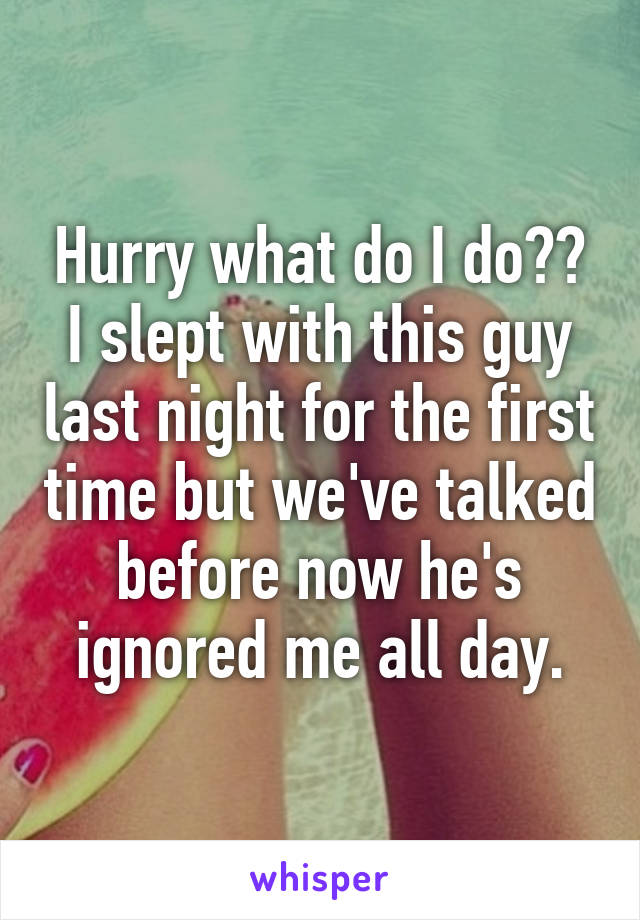 Hurry what do I do?? I slept with this guy last night for the first time but we've talked before now he's ignored me all day.