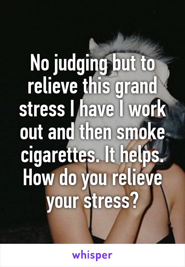 No judging but to relieve this grand stress I have I work out and then smoke cigarettes. It helps. How do you relieve your stress?