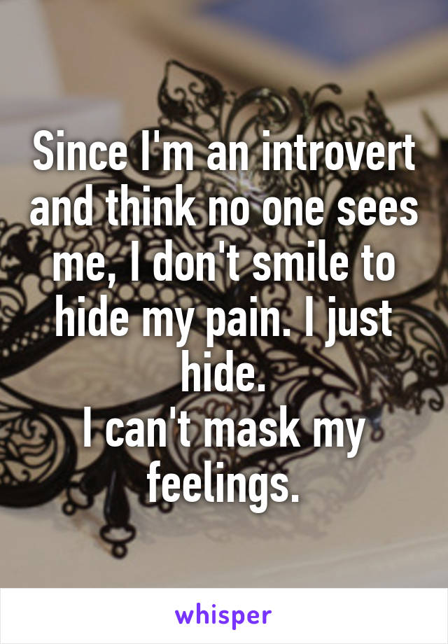 Since I'm an introvert and think no one sees me, I don't smile to hide my pain. I just hide. I can't mask my feelings.
