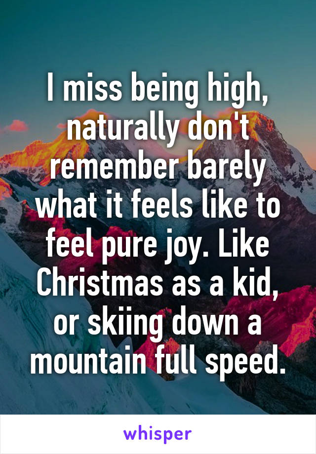 I miss being high, naturally don't remember barely what it feels like to feel pure joy. Like Christmas as a kid, or skiing down a mountain full speed.