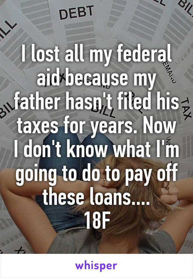 I lost all my federal aid because my father hasn't filed his taxes for years. Now I don't know what I'm going to do to pay off these loans.... 18F