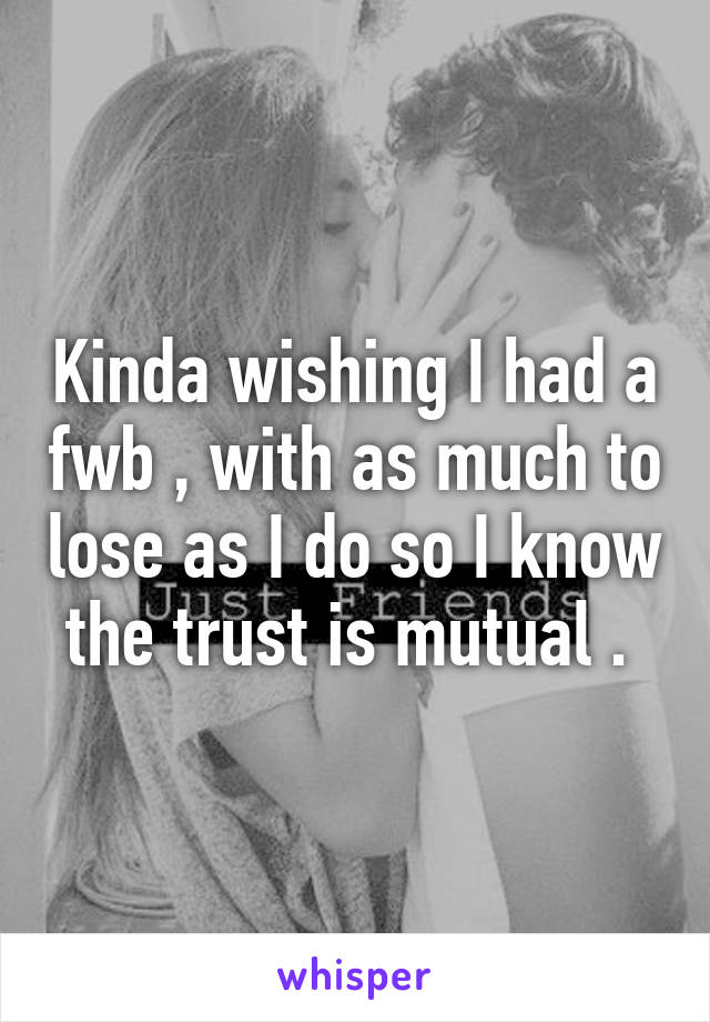 Kinda wishing I had a fwb , with as much to lose as I do so I know the trust is mutual .