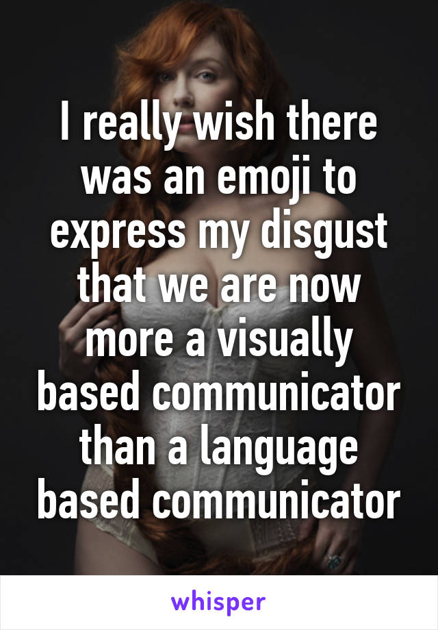 I really wish there was an emoji to express my disgust that we are now more a visually based communicator than a language based communicator