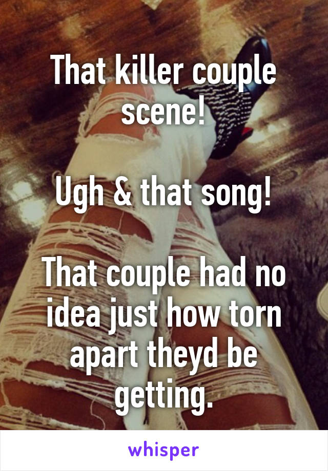 That killer couple scene!  Ugh & that song!  That couple had no idea just how torn apart theyd be getting.