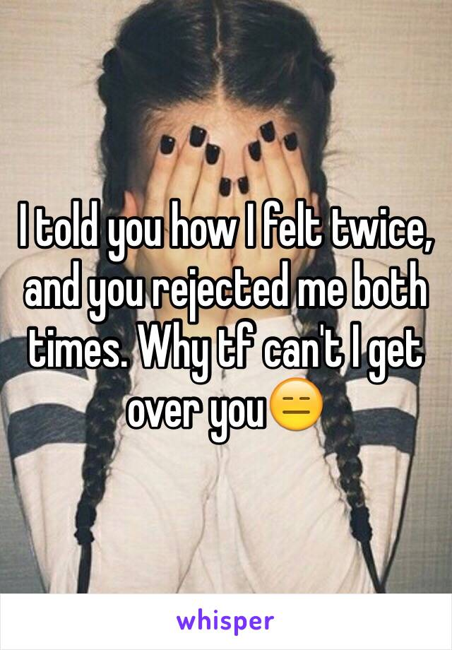 I told you how I felt twice, and you rejected me both times. Why tf can't I get over you😑