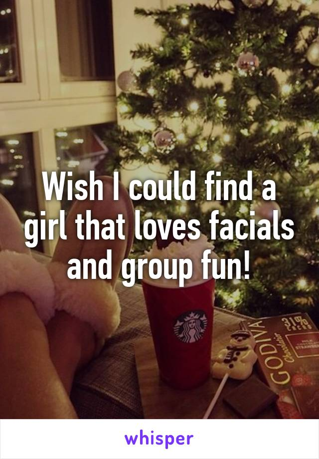 Wish I could find a girl that loves facials and group fun!