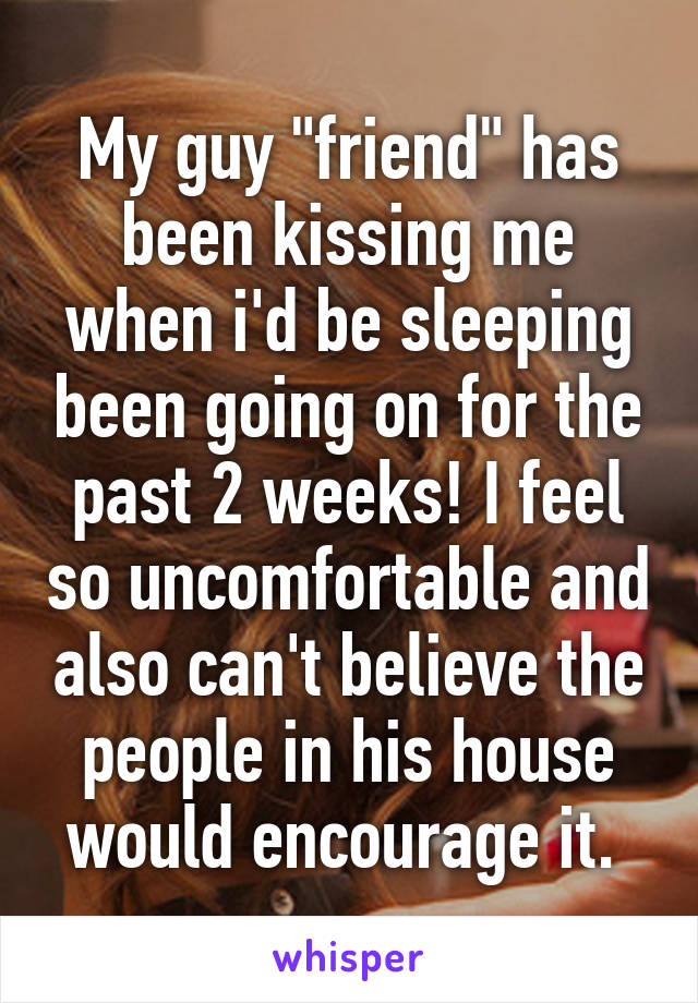 "My guy ""friend"" has been kissing me when i'd be sleeping been going on for the past 2 weeks! I feel so uncomfortable and also can't believe the people in his house would encourage it."
