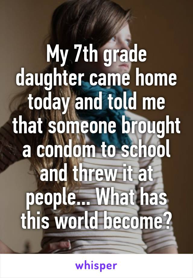 My 7th grade daughter came home today and told me that someone brought a condom to school and threw it at people... What has this world become?