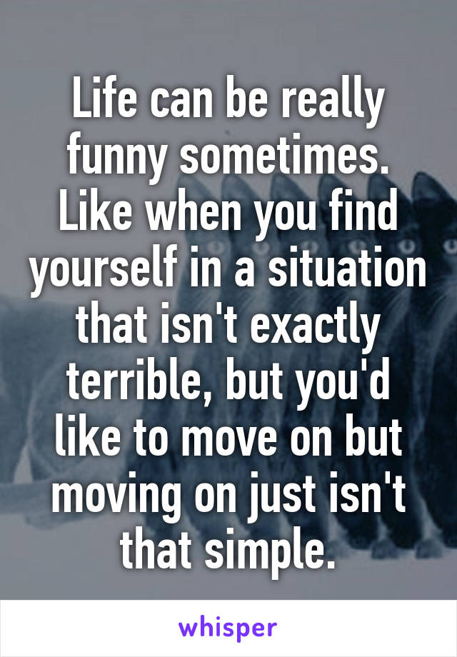 Life can be really funny sometimes. Like when you find yourself in a situation that isn't exactly terrible, but you'd like to move on but moving on just isn't that simple.