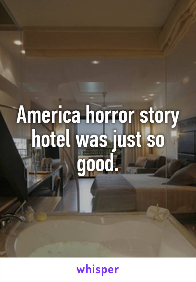 America horror story hotel was just so good.