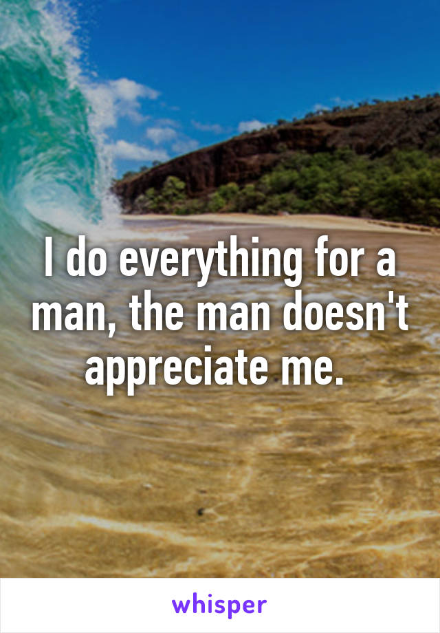 I do everything for a man, the man doesn't appreciate me.