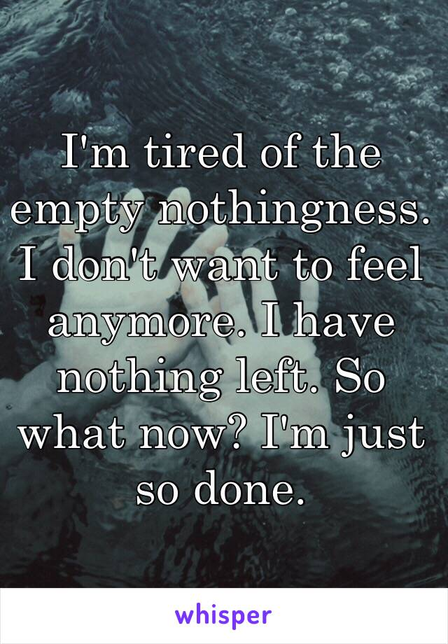 I'm tired of the empty nothingness. I don't want to feel anymore. I have nothing left. So what now? I'm just so done.