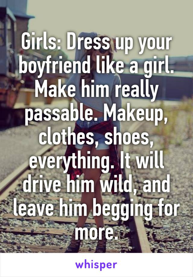 Girls: Dress up your boyfriend like a girl. Make him really passable. Makeup, clothes, shoes, everything. It will drive him wild, and leave him begging for more.