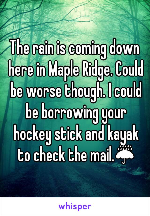 The rain is coming down here in Maple Ridge. Could be worse though. I could be borrowing your hockey stick and kayak to check the mail.☔
