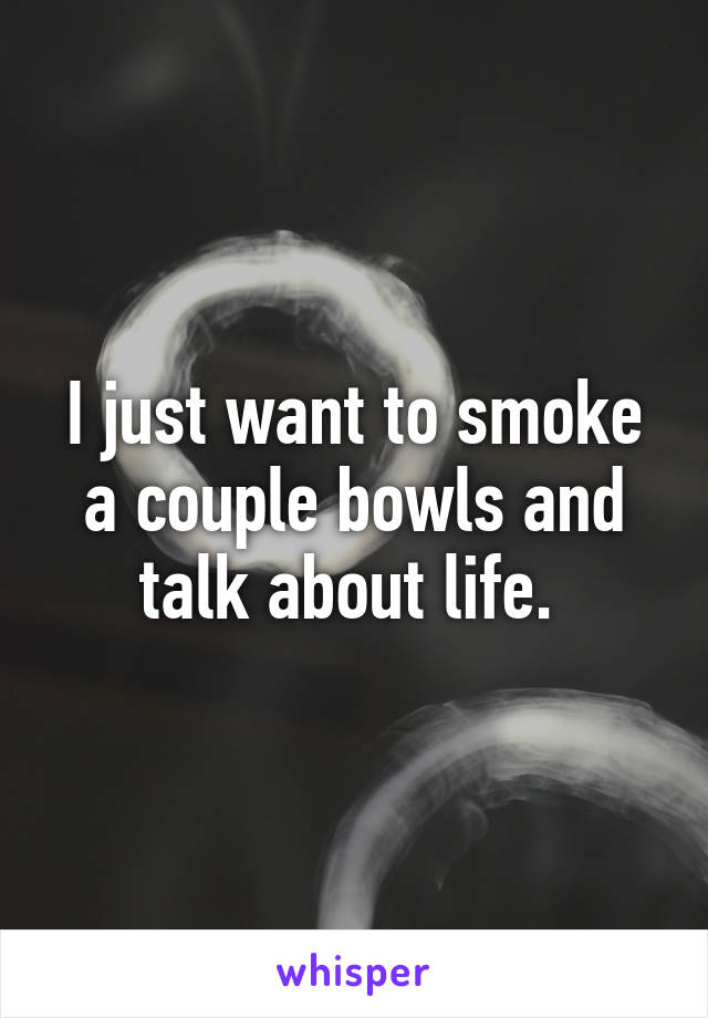 I just want to smoke a couple bowls and talk about life.