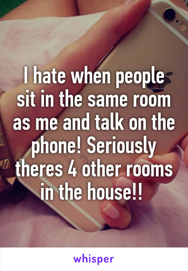 I hate when people sit in the same room as me and talk on the phone! Seriously theres 4 other rooms in the house!!