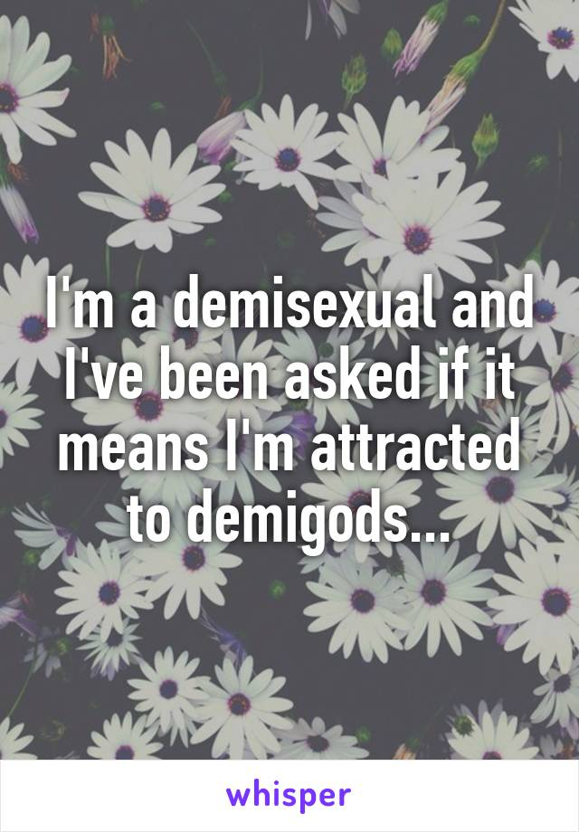 I'm a demisexual and I've been asked if it means I'm attracted to demigods...