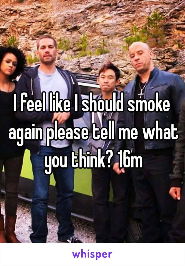 I feel like I should smoke again please tell me what you think? 16m