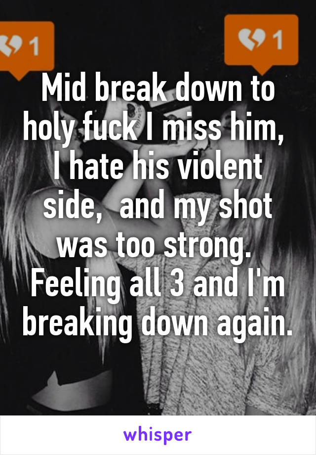 Mid break down to holy fuck I miss him,  I hate his violent side,  and my shot was too strong.  Feeling all 3 and I'm breaking down again.